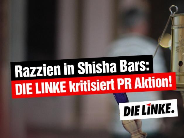 Razzien in Shisha Bars: DIE LINKE kritisiert PR Aktion
